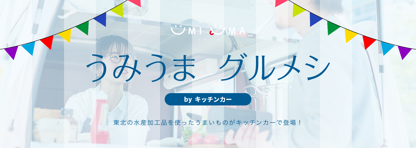 うみうま グルメシ by キッチンカー 東北の水産加工品を使ったうまいものがキッチンカーで登場!